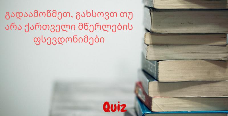 Quiz - გადაამოწმეთ, გახსოვთ თუ არა ქართველი მწერლების ფსევდონიმები